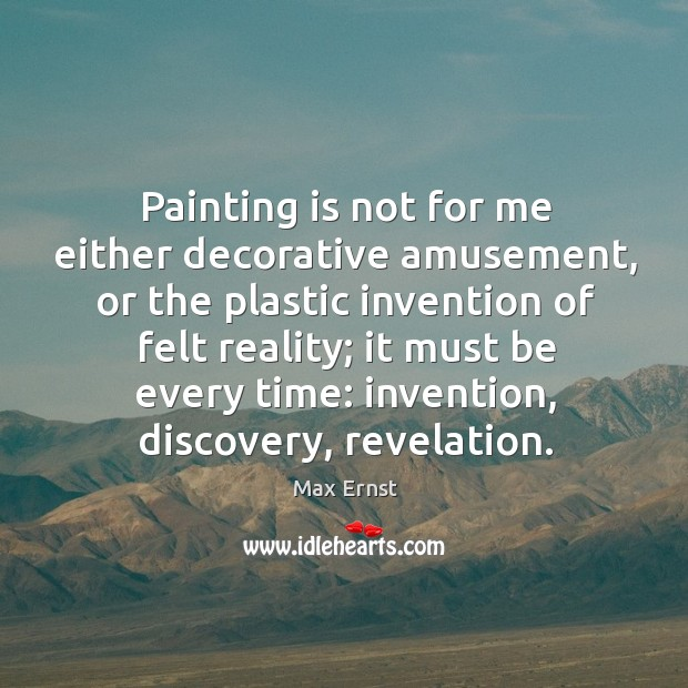 Image, Painting is not for me either decorative amusement, or the plastic invention of felt reality