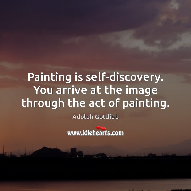 Image, Painting is self-discovery. You arrive at the image through the act of painting.