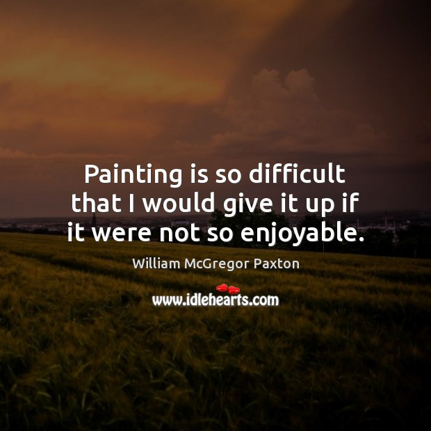 Painting is so difficult that I would give it up if it were not so enjoyable. Image