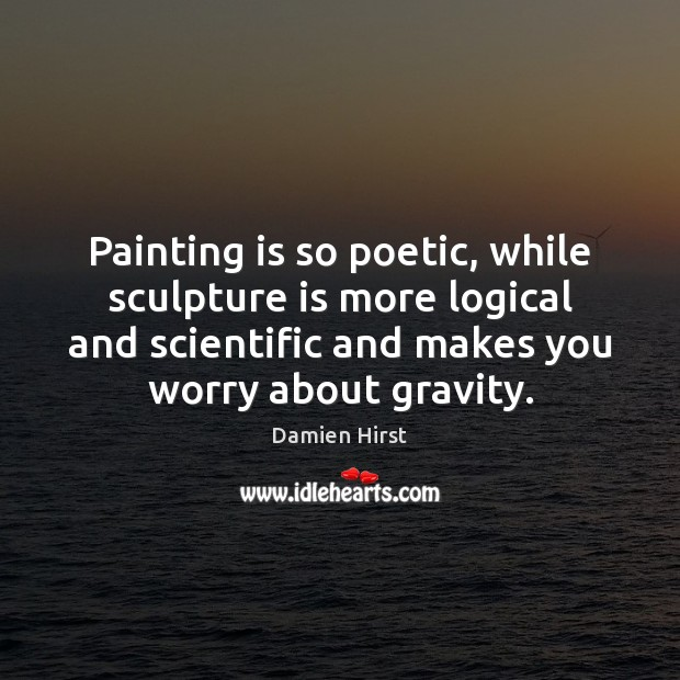 Painting is so poetic, while sculpture is more logical and scientific and Damien Hirst Picture Quote