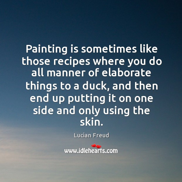 Painting is sometimes like those recipes where you do all manner of elaborate things to a duck Image