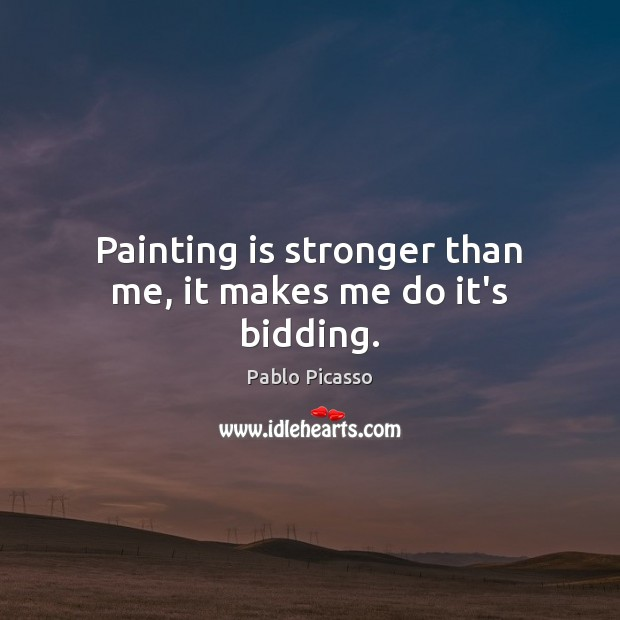 Painting is stronger than me, it makes me do it's bidding. Image