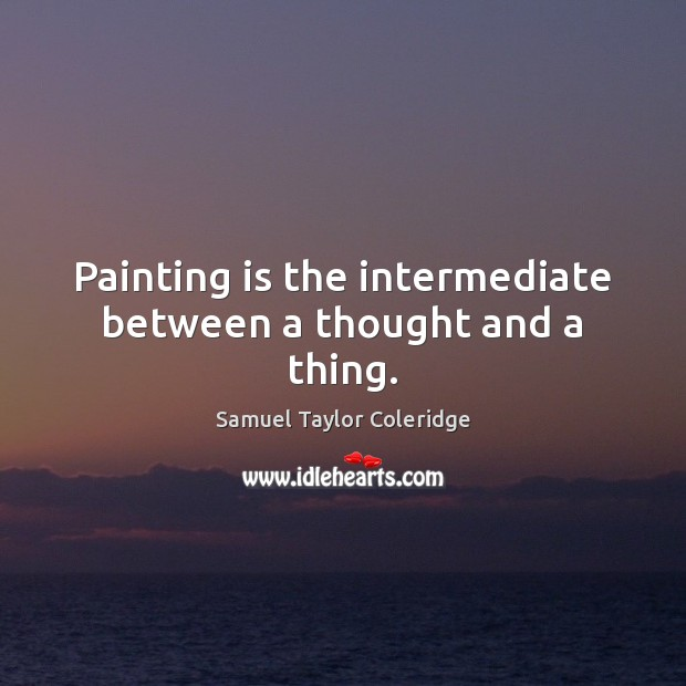 Painting is the intermediate between a thought and a thing. Samuel Taylor Coleridge Picture Quote