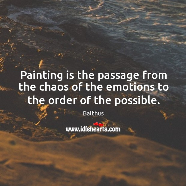 Image, Painting is the passage from the chaos of the emotions to the order of the possible.