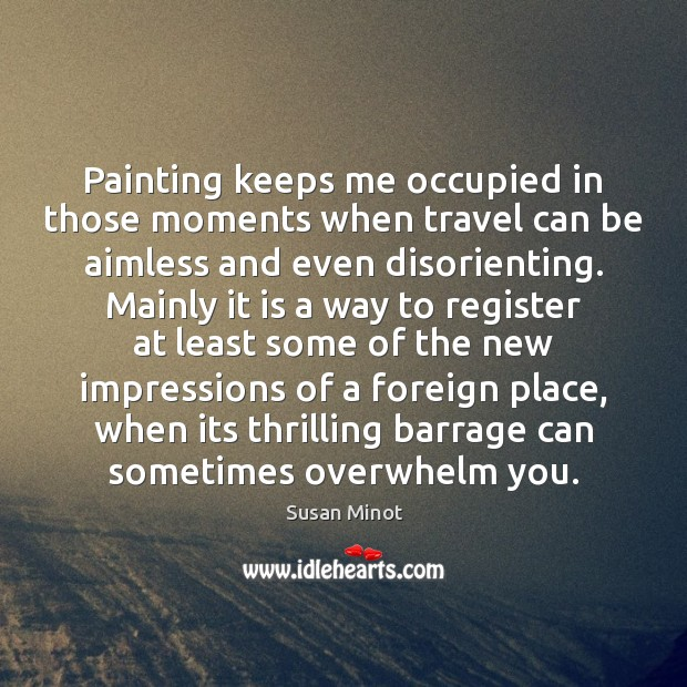 Painting keeps me occupied in those moments when travel can be aimless Susan Minot Picture Quote