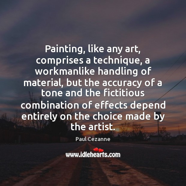 Painting, like any art, comprises a technique, a workmanlike handling of material, Paul Cezanne Picture Quote