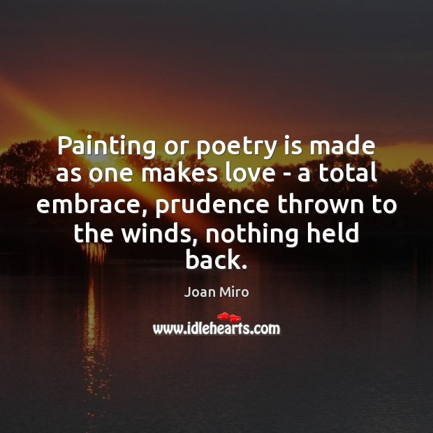 Painting or poetry is made as one makes love – a total Joan Miro Picture Quote