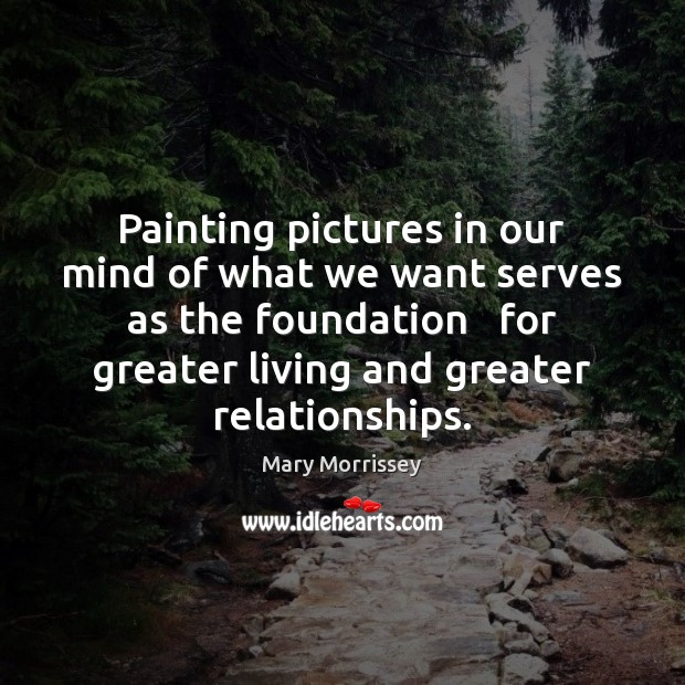 Painting pictures in our mind of what we want serves as the Mary Morrissey Picture Quote