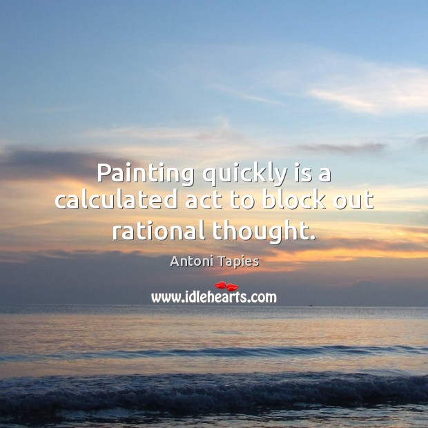 Painting quickly is a calculated act to block out rational thought. Image