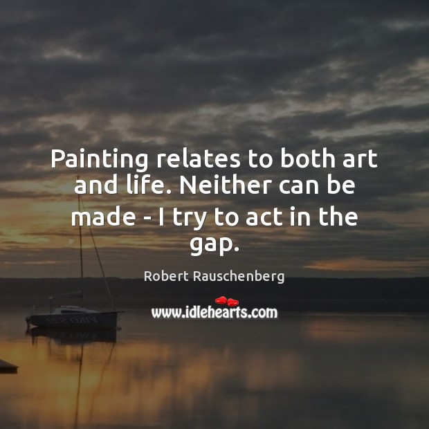 Image, Painting relates to both art and life. Neither can be made – I try to act in the gap.