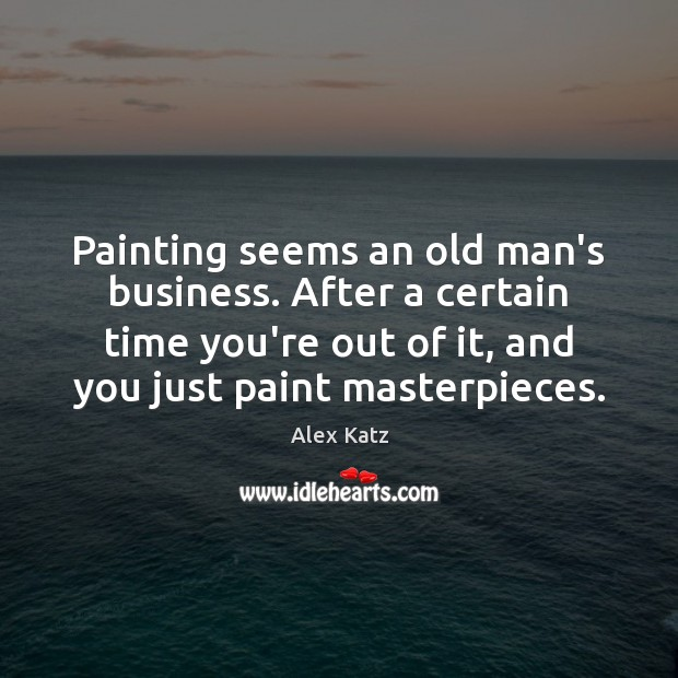 Painting seems an old man's business. After a certain time you're out Alex Katz Picture Quote