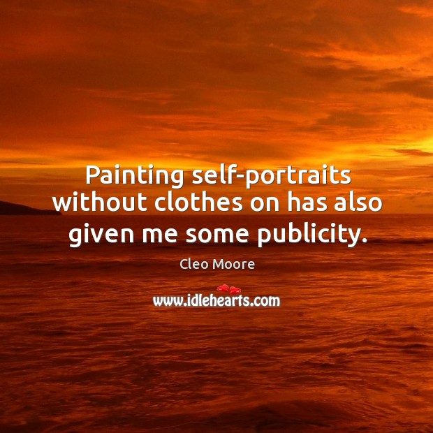 Painting self-portraits without clothes on has also given me some publicity. Cleo Moore Picture Quote