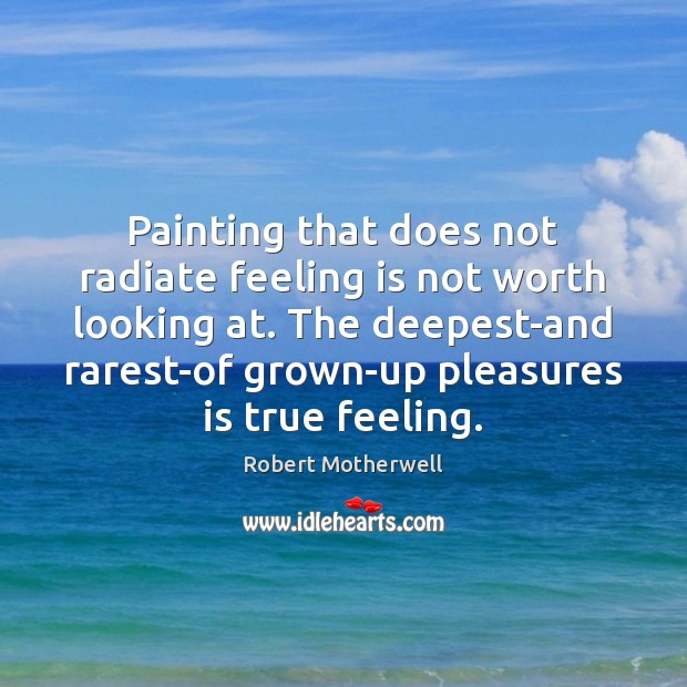 Painting that does not radiate feeling is not worth looking at. The Robert Motherwell Picture Quote
