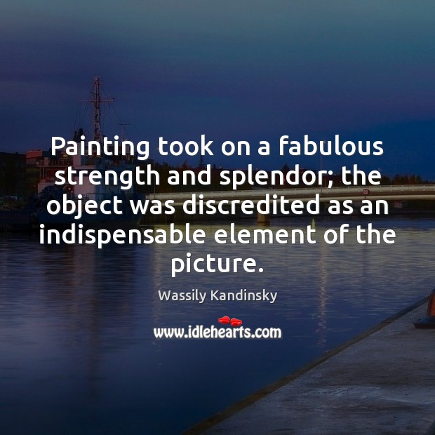 Image, Painting took on a fabulous strength and splendor; the object was discredited
