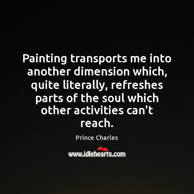 Painting transports me into another dimension which, quite literally, refreshes parts of Prince Charles Picture Quote