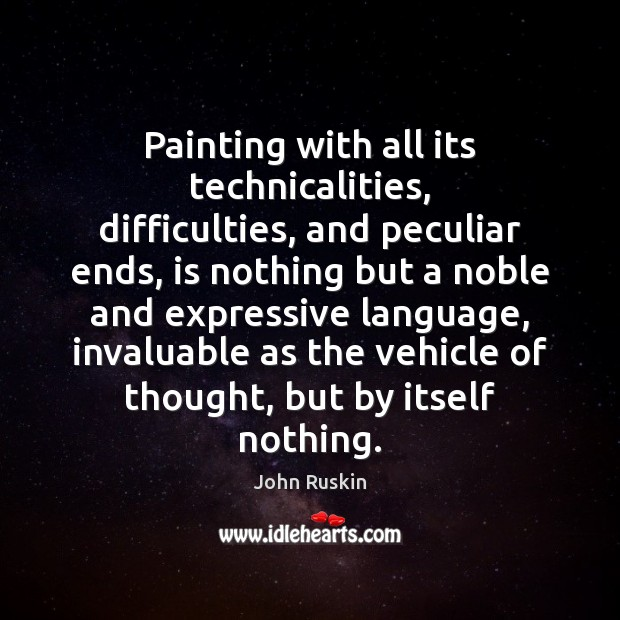 Image, Painting with all its technicalities, difficulties, and peculiar ends, is nothing but