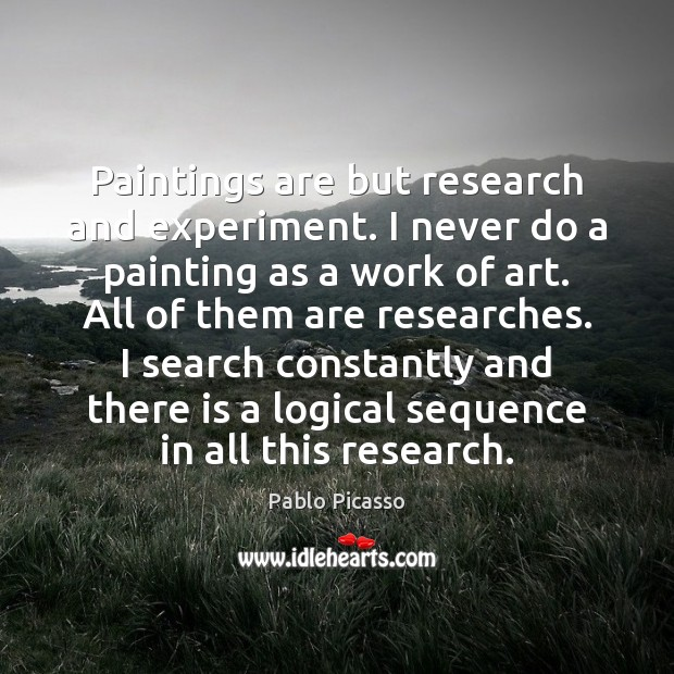 Paintings are but research and experiment. I never do a painting as Pablo Picasso Picture Quote