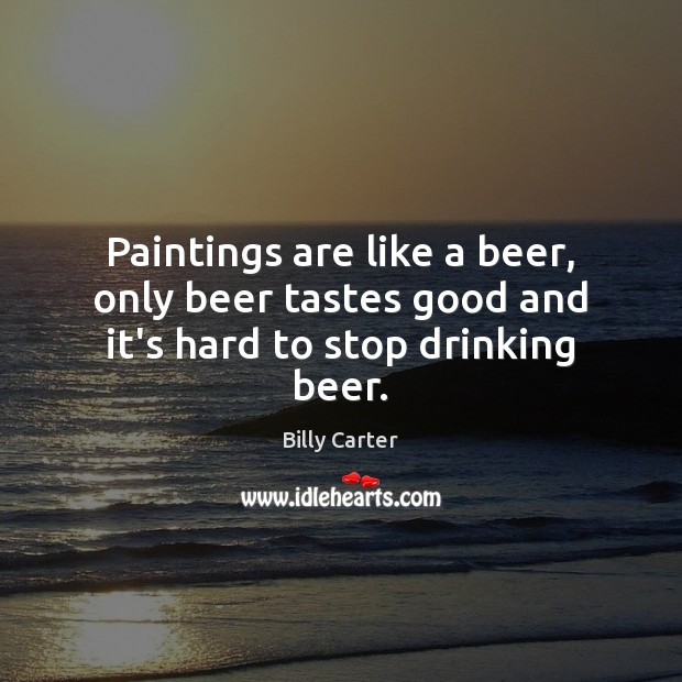 Paintings are like a beer, only beer tastes good and it's hard to stop drinking beer. Billy Carter Picture Quote