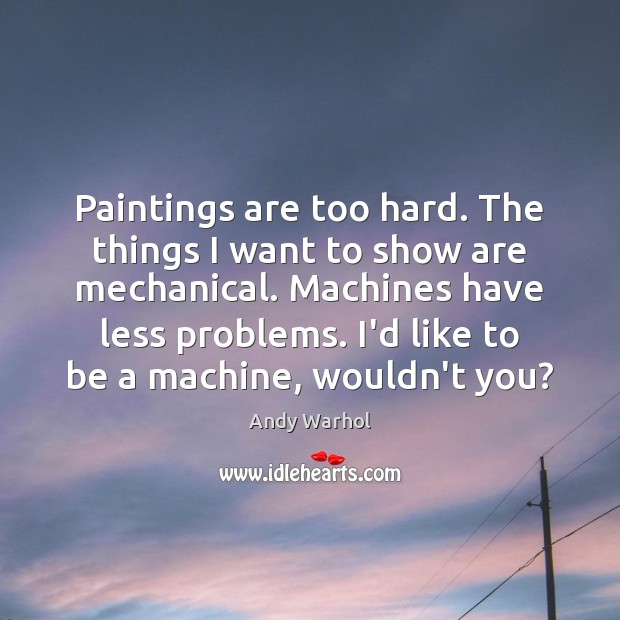 Paintings are too hard. The things I want to show are mechanical. Image