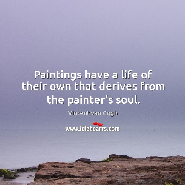 Paintings have a life of their own that derives from the painter's soul. Image