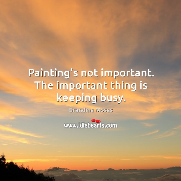 Painting's not important. The important thing is keeping busy. Grandma Moses Picture Quote