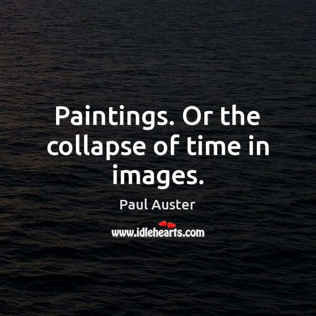 Paintings. Or the collapse of time in images. Paul Auster Picture Quote
