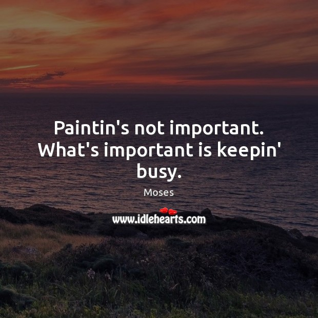 Paintin's not important. What's important is keepin' busy. Image