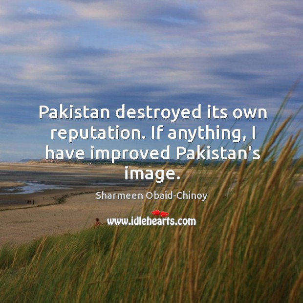 Pakistan destroyed its own reputation. If anything, I have improved Pakistan's image. Sharmeen Obaid-Chinoy Picture Quote