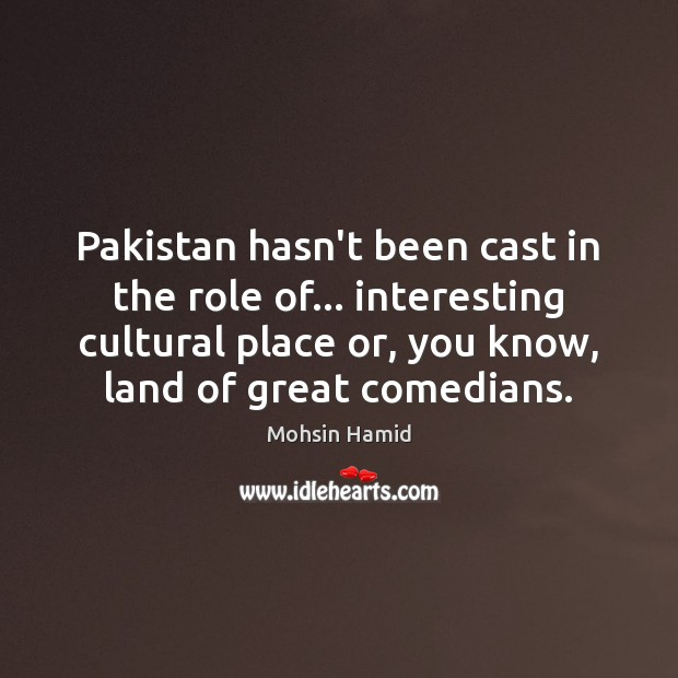 Pakistan hasn't been cast in the role of… interesting cultural place or, Mohsin Hamid Picture Quote