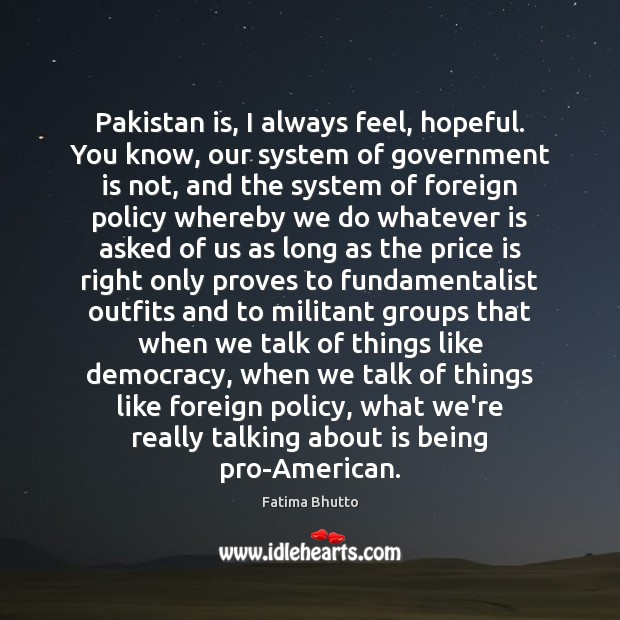 Pakistan is, I always feel, hopeful. You know, our system of government Image