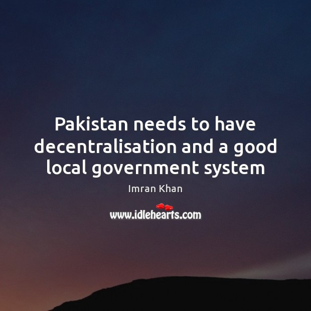 Pakistan needs to have decentralisation and a good local government system Imran Khan Picture Quote