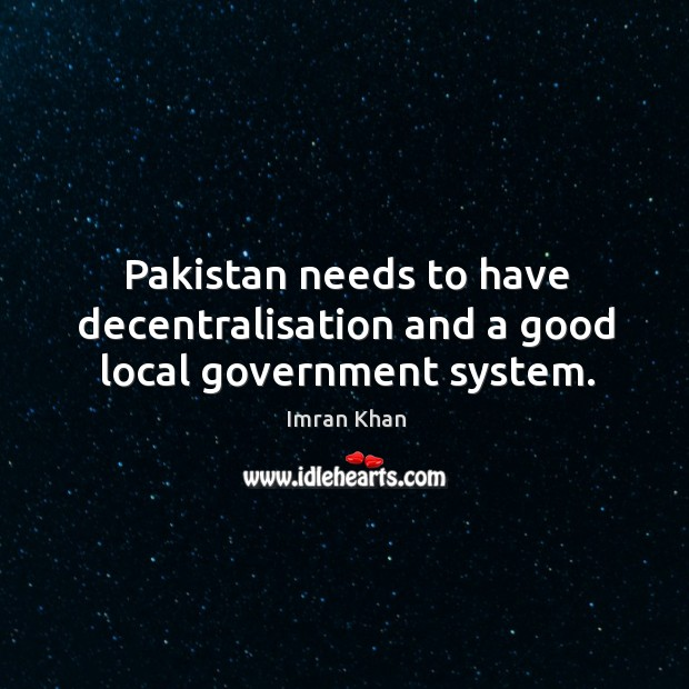 Pakistan needs to have decentralisation and a good local government system. Imran Khan Picture Quote