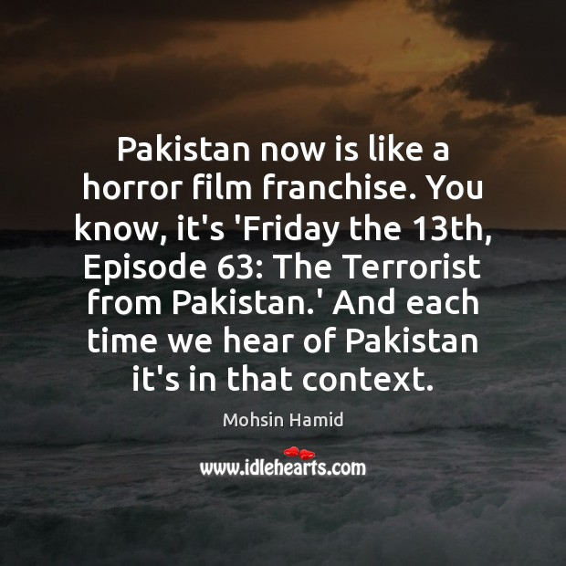 Pakistan now is like a horror film franchise. You know, it's 'Friday Mohsin Hamid Picture Quote