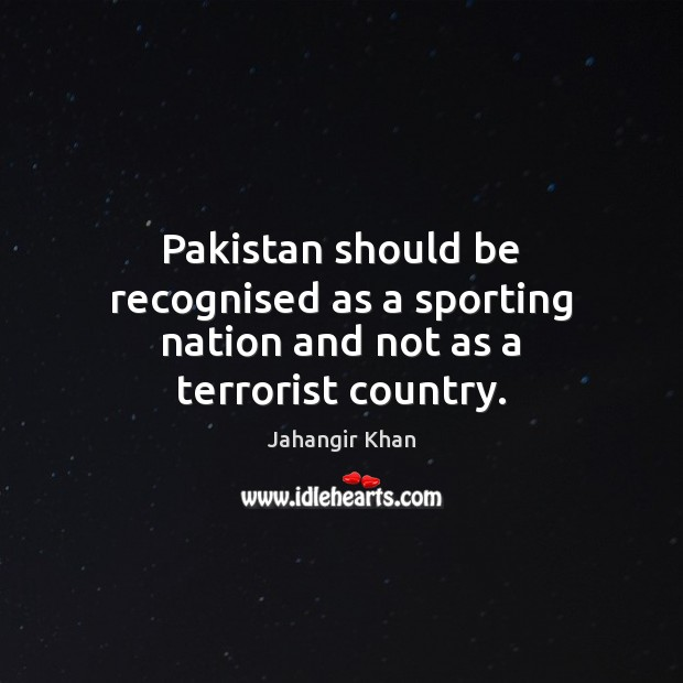 Pakistan should be recognised as a sporting nation and not as a terrorist country. Image