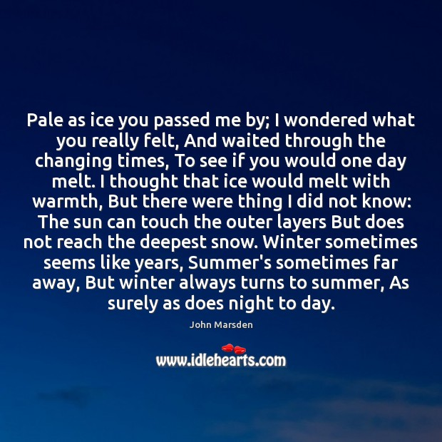 Pale as ice you passed me by; I wondered what you really Image