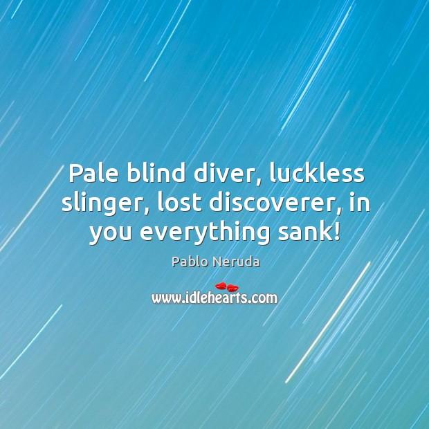 Pale blind diver, luckless slinger, lost discoverer, in you everything sank! Image