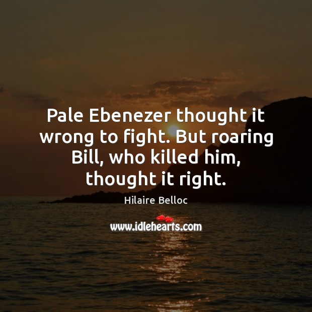 Pale Ebenezer thought it wrong to fight. But roaring Bill, who killed Hilaire Belloc Picture Quote