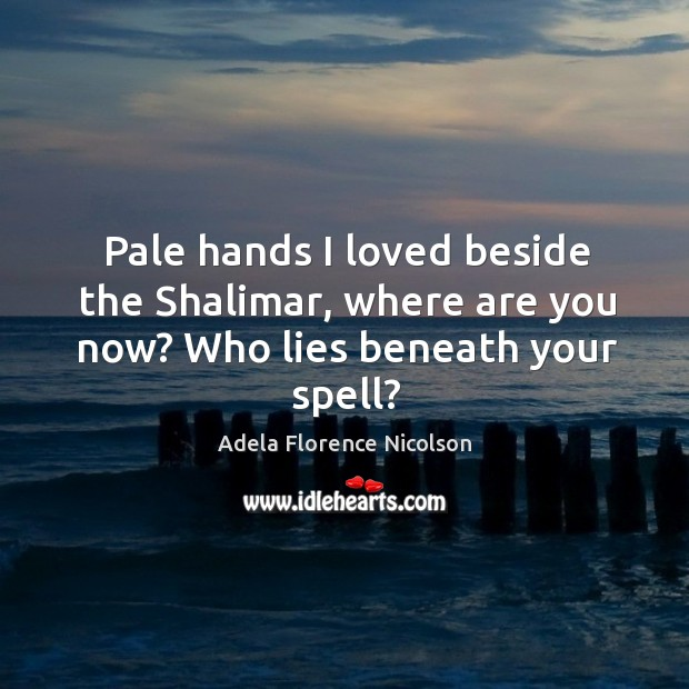 Pale hands I loved beside the shalimar, where are you now? who lies beneath your spell? Image