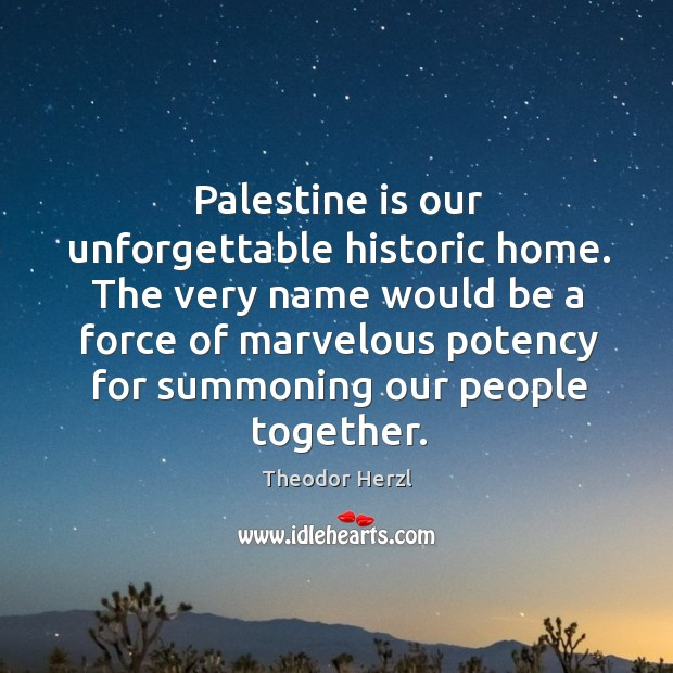 Image, Palestine is our unforgettable historic home. The very name would be a force of marvelous potency for summoning our people together.