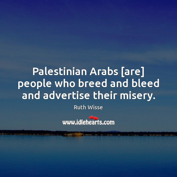 Palestinian Arabs [are] people who breed and bleed and advertise their misery. Image