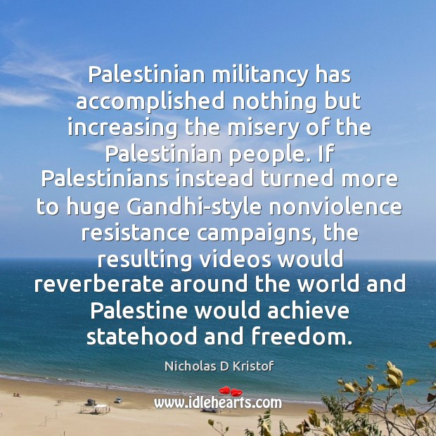 Palestinian militancy has accomplished nothing but increasing the misery of the Palestinian Nicholas D Kristof Picture Quote