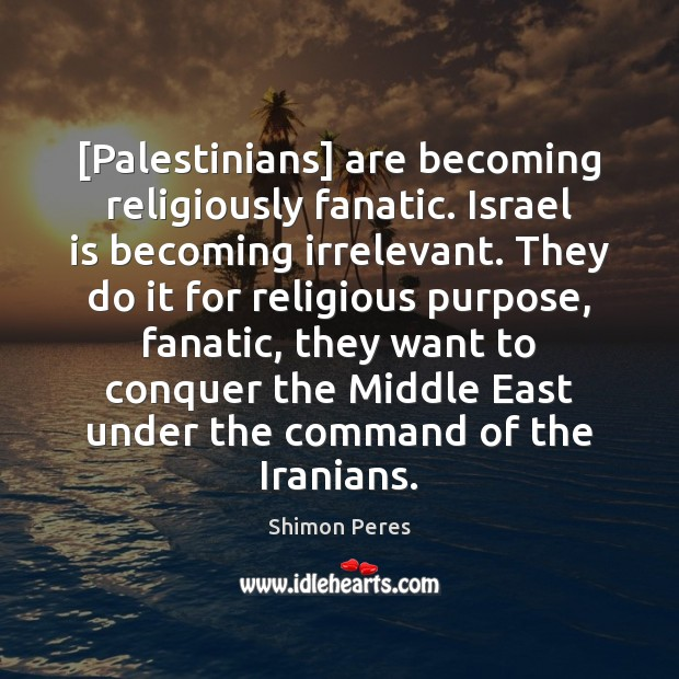 [Palestinians] are becoming religiously fanatic. Israel is becoming irrelevant. They do it Shimon Peres Picture Quote