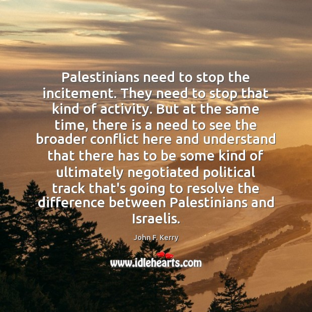 Palestinians need to stop the incitement. They need to stop that kind John F. Kerry Picture Quote