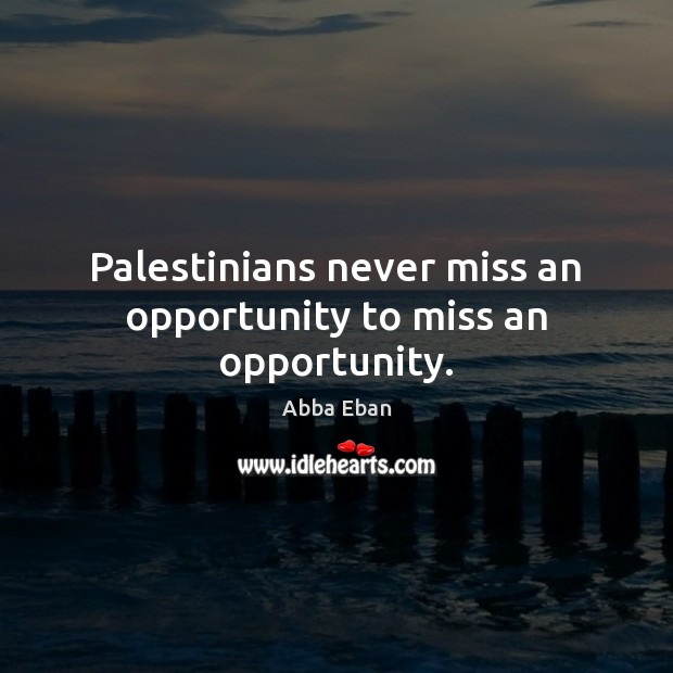 Image, Palestinians never miss an opportunity to miss an opportunity.
