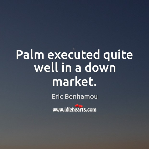 Palm executed quite well in a down market. Eric Benhamou Picture Quote