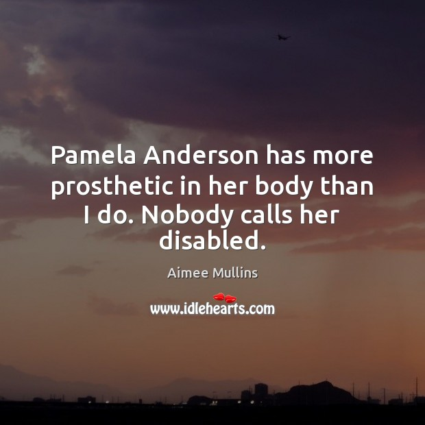Pamela Anderson has more prosthetic in her body than I do. Nobody calls her disabled. Aimee Mullins Picture Quote