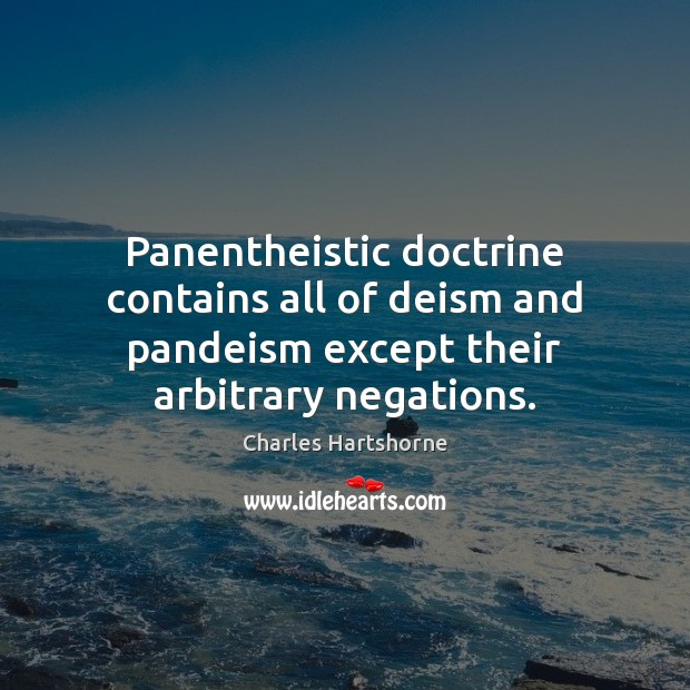 Panentheistic doctrine contains all of deism and pandeism except their arbitrary negations. Charles Hartshorne Picture Quote