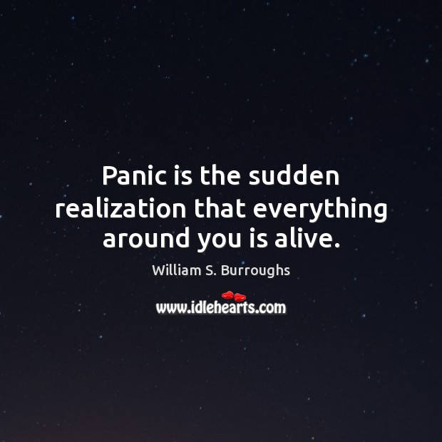 Image, Panic is the sudden realization that everything around you is alive.