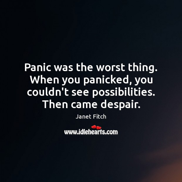 Panic was the worst thing. When you panicked, you couldn't see possibilities. Janet Fitch Picture Quote