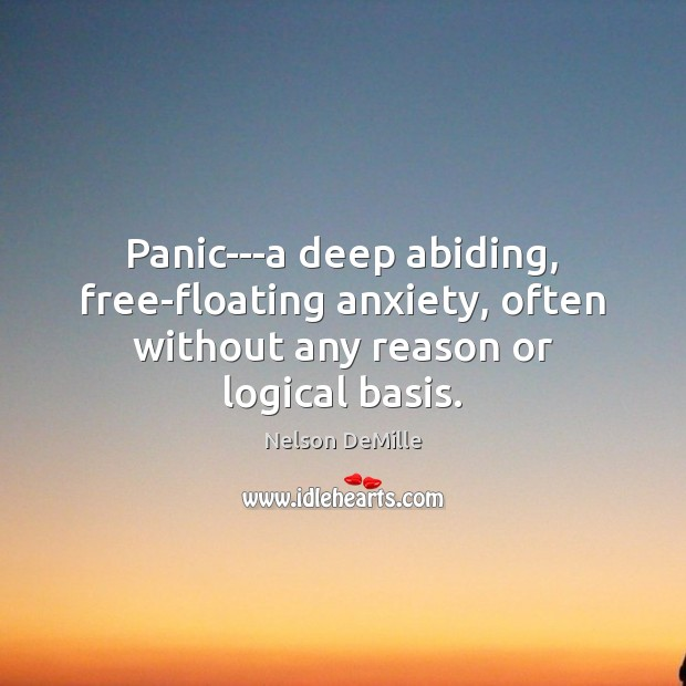 Panic—a deep abiding, free-floating anxiety, often without any reason or logical basis. Nelson DeMille Picture Quote